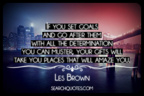 if-you-set-goals-and-go-after-them-with-all-the-determination-you-can-muster-your-gifts-will-take-you-places-that-will-amaze-you.jpg